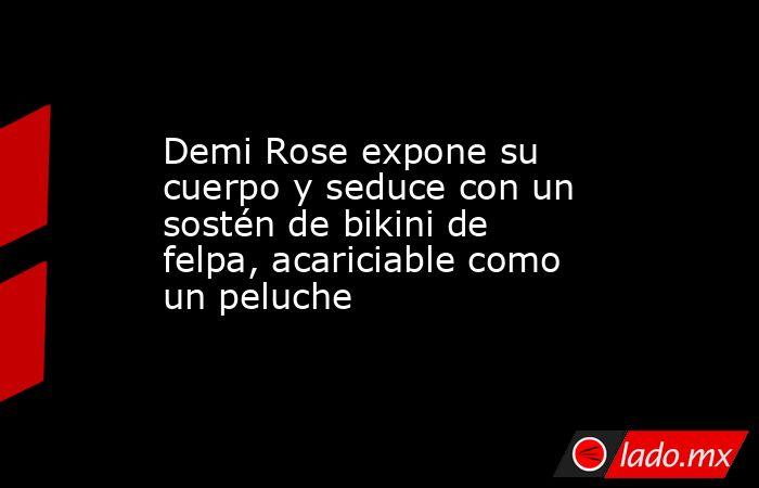 Demi Rose expone su cuerpo y seduce con un sostén de bikini de felpa, acariciable como un peluche. Noticias en tiempo real