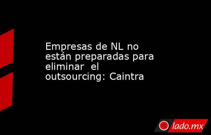 Empresas de NL no están preparadas para eliminar el outsourcing: Caintra . Noticias en tiempo real