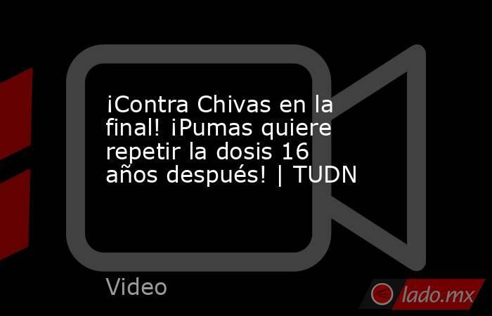¡Contra Chivas en la final! ¡Pumas quiere repetir la dosis 16 años después! | TUDN. Noticias en tiempo real