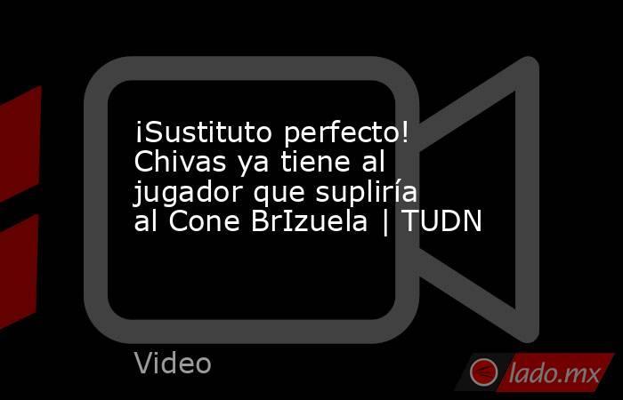 ¡Sustituto perfecto! Chivas ya tiene al jugador que supliría al Cone BrIzuela | TUDN. Noticias en tiempo real
