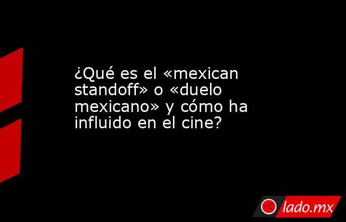 ¿Qué es el «mexican standoff» o «duelo mexicano» y cómo ha influido en el cine?. Noticias en tiempo real