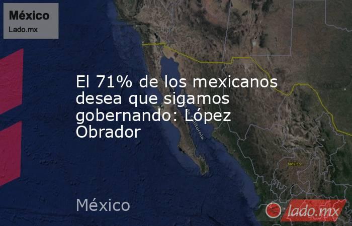 El 71% de los mexicanos desea que sigamos gobernando: López Obrador. Noticias en tiempo real