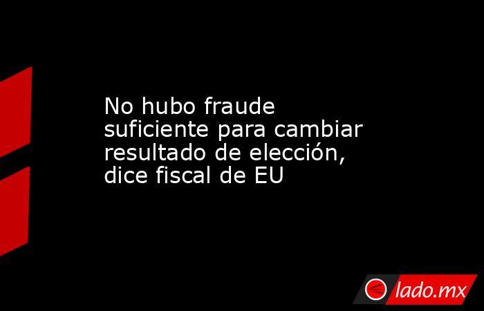 No hubo fraude suficiente para cambiar resultado de elección, dice fiscal de EU. Noticias en tiempo real