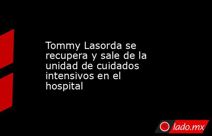 Tommy Lasorda se recupera y sale de la unidad de cuidados intensivos en el hospital. Noticias en tiempo real