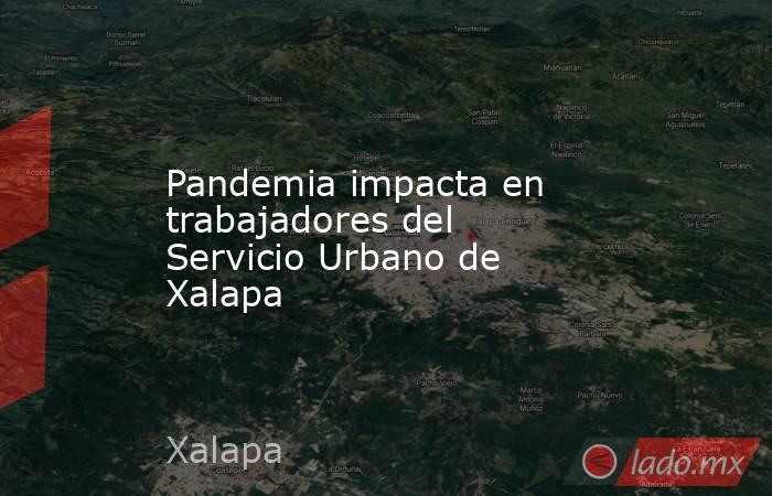 Pandemia impacta en trabajadores del Servicio Urbano de Xalapa. Noticias en tiempo real