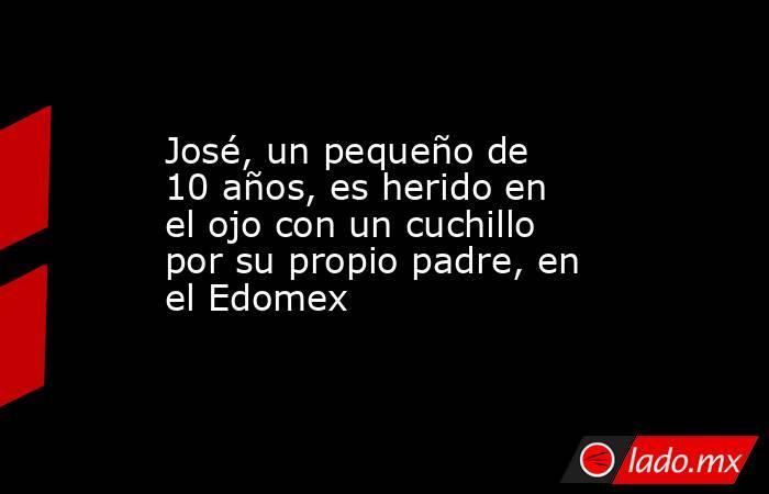 José, un pequeño de 10 años, es herido en el ojo con un cuchillo por su propio padre, en el Edomex. Noticias en tiempo real