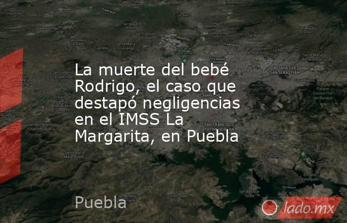 La muerte del bebé Rodrigo, el caso que destapó negligencias en el IMSS La Margarita, en Puebla. Noticias en tiempo real