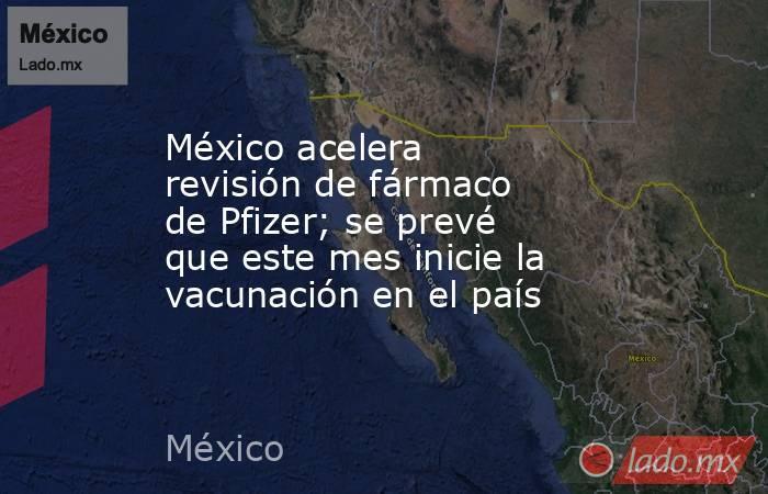 México acelera revisión de fármaco de Pfizer; se prevé que este mes inicie la vacunación en el país. Noticias en tiempo real