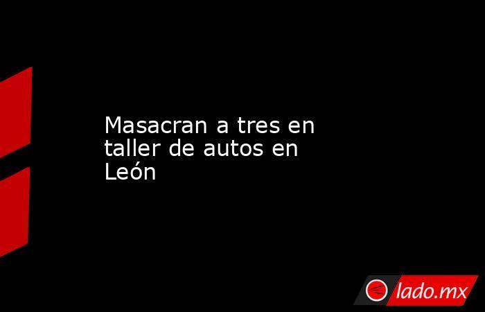 Masacran a tres en taller de autos en León. Noticias en tiempo real