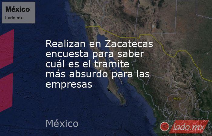 Realizan en Zacatecas encuesta para saber cuál es el tramite más absurdo para las empresas. Noticias en tiempo real