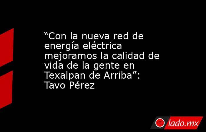 """""""Con la nueva red de energía eléctrica mejoramos la calidad de vida de la gente en Texalpan de Arriba"""": Tavo Pérez. Noticias en tiempo real"""