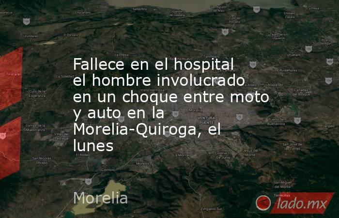 Fallece en el hospital el hombre involucrado en un choque entre moto y auto en la Morelia-Quiroga, el lunes. Noticias en tiempo real