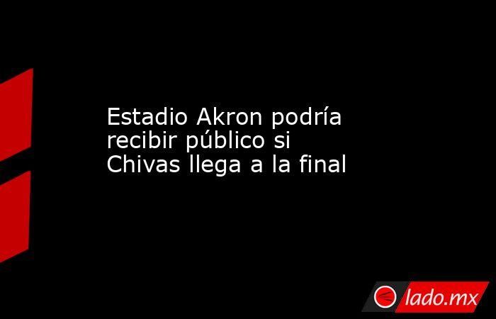 Estadio Akron podría recibir público si Chivas llega a la final. Noticias en tiempo real
