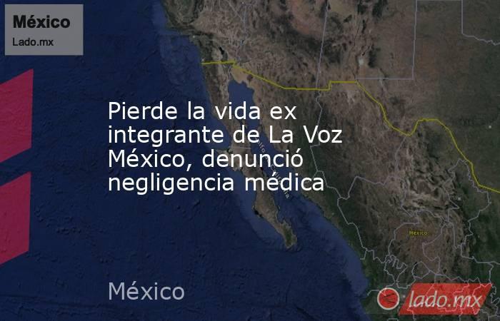 Pierde la vida ex integrante de La Voz México, denunció negligencia médica. Noticias en tiempo real