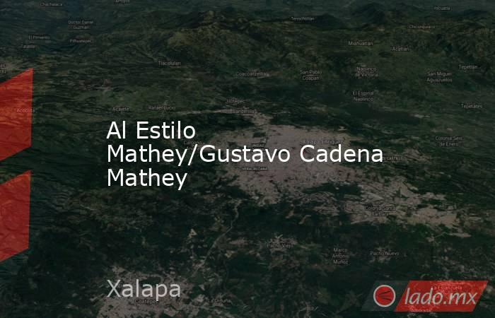 Al Estilo Mathey/Gustavo Cadena Mathey. Noticias en tiempo real