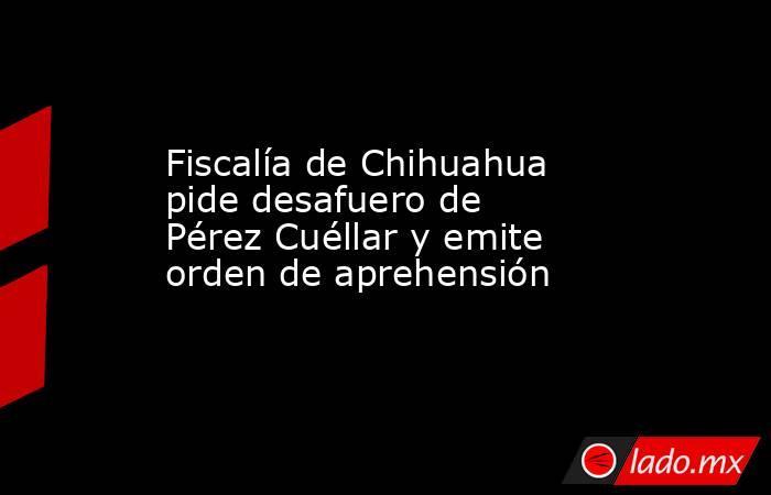 Fiscalía de Chihuahua pide desafuero de Pérez Cuéllar y emite orden de aprehensión. Noticias en tiempo real