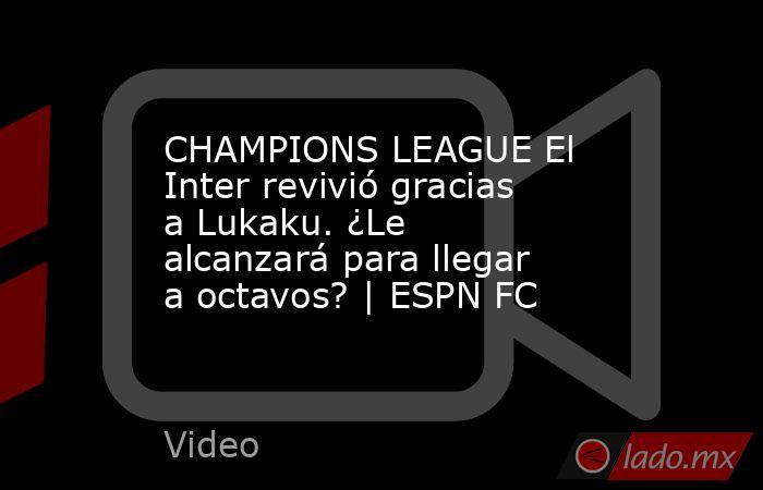 CHAMPIONS LEAGUE El Inter revivió gracias a Lukaku. ¿Le alcanzará para llegar a octavos? | ESPN FC. Noticias en tiempo real