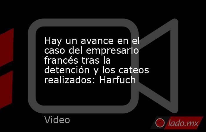 Hay un avance en el caso del empresario francés tras la detención y los cateos realizados: Harfuch. Noticias en tiempo real