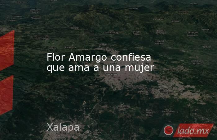 Flor Amargo confiesa que ama a una mujer. Noticias en tiempo real