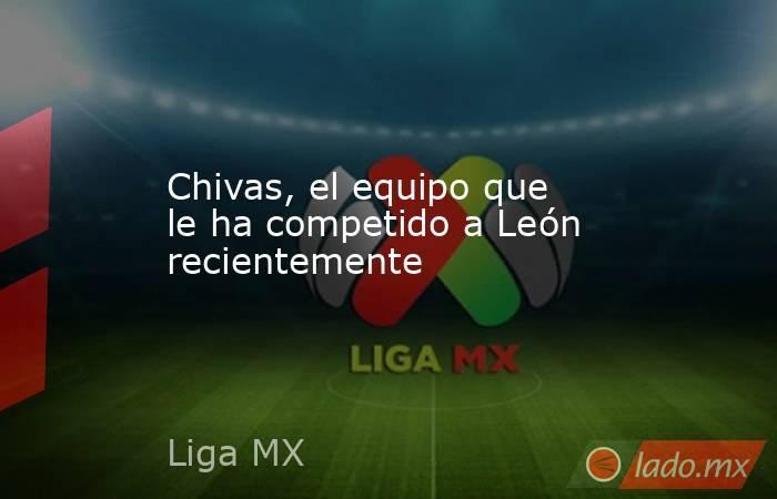 Chivas, el equipo que le ha competido a León recientemente. Noticias en tiempo real
