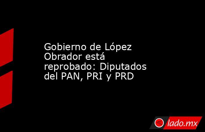 Gobierno de López Obrador está reprobado: Diputados del PAN, PRI y PRD. Noticias en tiempo real