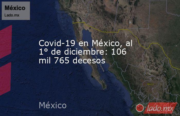 Covid-19 en México, al 1° de diciembre: 106 mil 765 decesos. Noticias en tiempo real