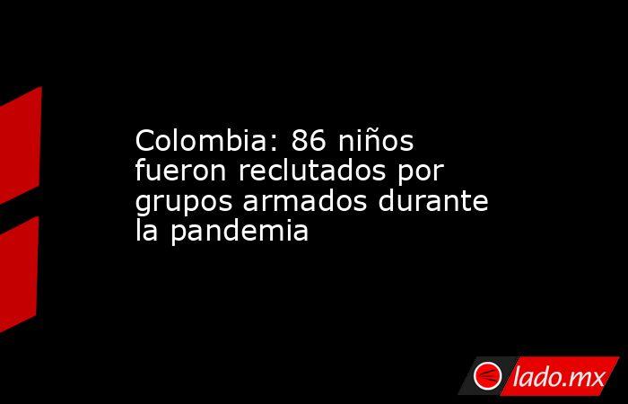 Colombia: 86 niños fueron reclutados por grupos armados durante la pandemia. Noticias en tiempo real