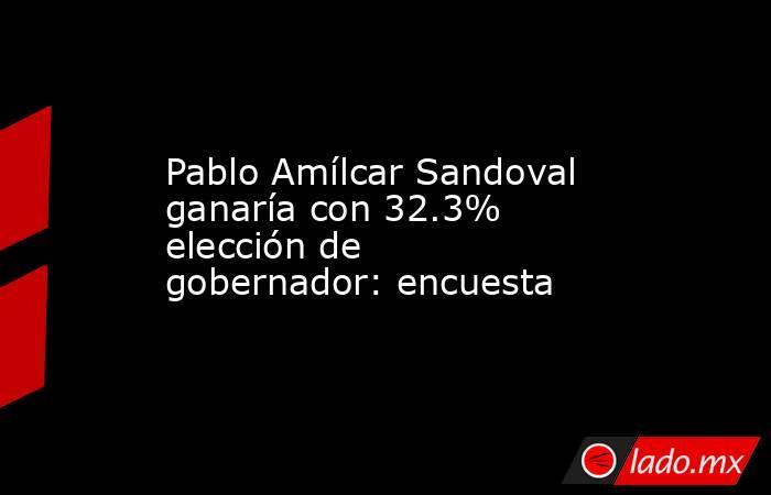 Pablo Amílcar Sandoval ganaría con 32.3% elección de gobernador: encuesta. Noticias en tiempo real
