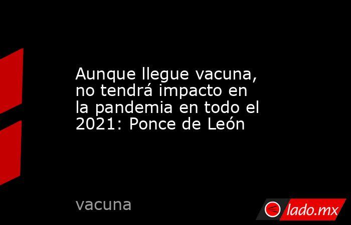 Aunque llegue vacuna, no tendrá impacto en la pandemia en todo el 2021: Ponce de León. Noticias en tiempo real