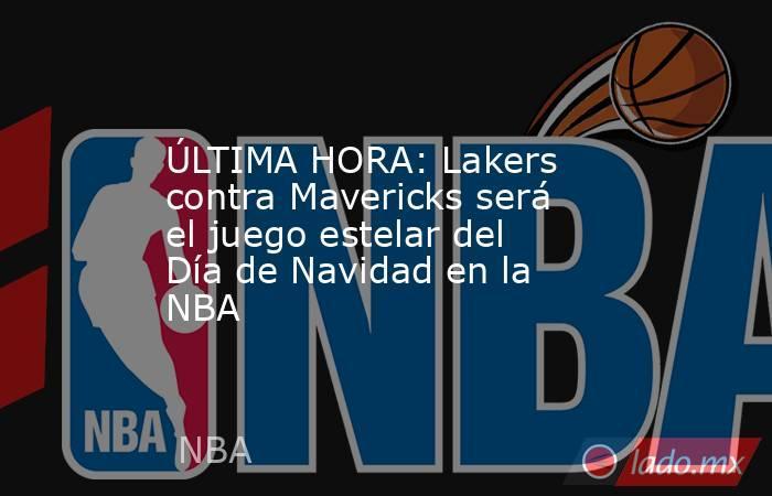 ÚLTIMA HORA: Lakers contra Mavericks será el juego estelar del Día de Navidad en la NBA. Noticias en tiempo real