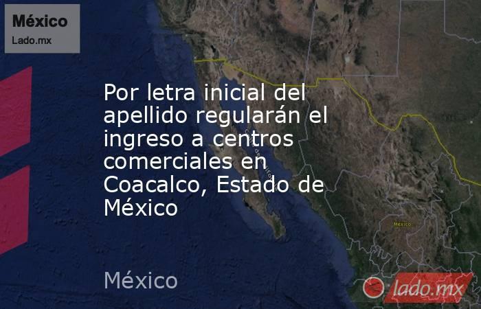 Por letra inicial del apellido regularán el ingreso a centros comerciales en Coacalco, Estado de México. Noticias en tiempo real