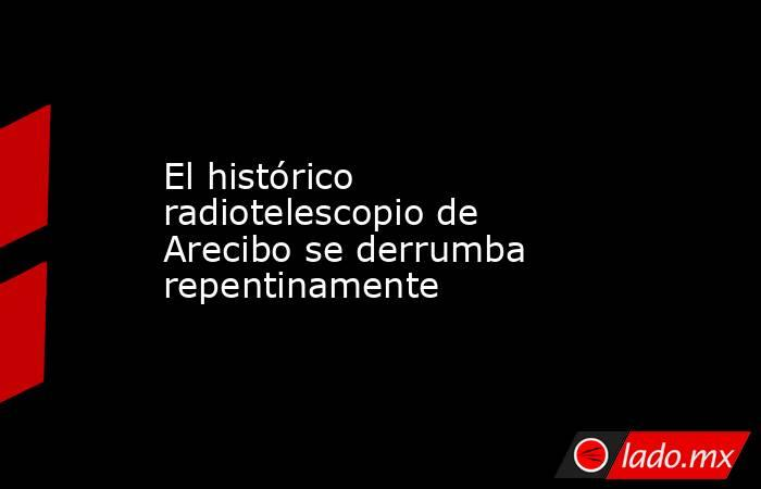 El histórico radiotelescopio de Arecibo se derrumba repentinamente. Noticias en tiempo real