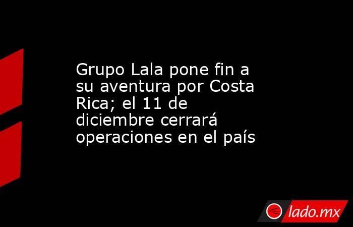 Grupo Lala pone fin a su aventura por Costa Rica; el 11 de diciembre cerrará operaciones en el país. Noticias en tiempo real