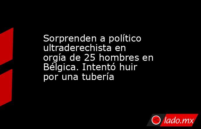 Sorprenden a político ultraderechista en orgía de 25 hombres en Bélgica. Intentó huir por una tubería. Noticias en tiempo real
