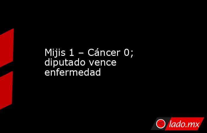 Mijis 1 – Cáncer 0; diputado vence enfermedad. Noticias en tiempo real