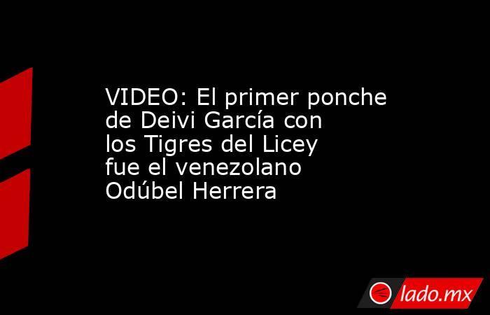 VIDEO: El primer ponche de Deivi García con los Tigres del Licey fue el venezolano Odúbel Herrera. Noticias en tiempo real