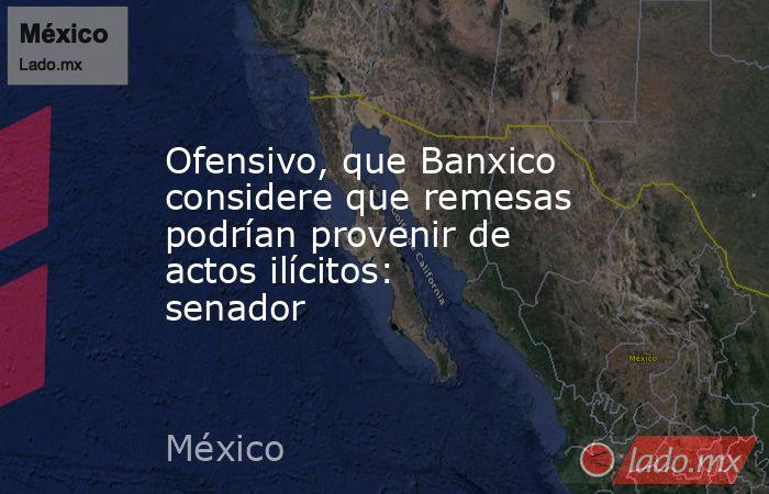 Ofensivo, que Banxico considere que remesas podrían provenir de actos ilícitos: senador. Noticias en tiempo real
