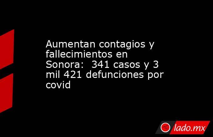 Aumentan contagios y fallecimientos en Sonora:  341 casos y 3 mil 421 defunciones por covid. Noticias en tiempo real