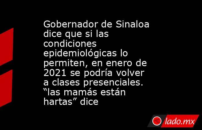 """Gobernador de Sinaloa dice que si las condiciones epidemiológicas lo permiten, en enero de 2021 se podría volver a clases presenciales. """"las mamás están hartas"""" dice. Noticias en tiempo real"""