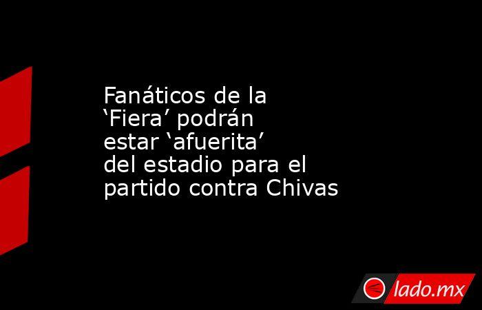 Fanáticos de la 'Fiera' podrán estar 'afuerita' del estadio para el partido contra Chivas. Noticias en tiempo real
