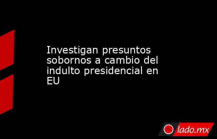 Investigan presuntos sobornos a cambio del indulto presidencial en EU. Noticias en tiempo real
