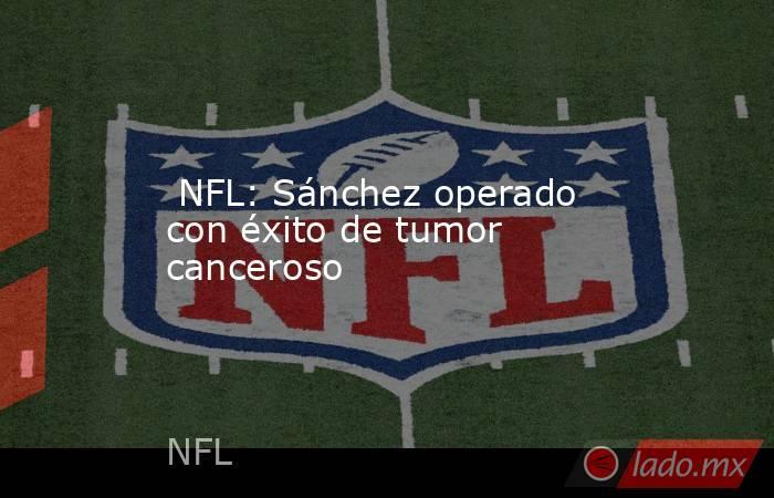 NFL: Sánchez operado con éxito de tumor canceroso. Noticias en tiempo real