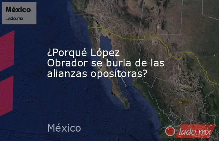 ¿Porqué López Obrador se burla de las alianzas opositoras?. Noticias en tiempo real