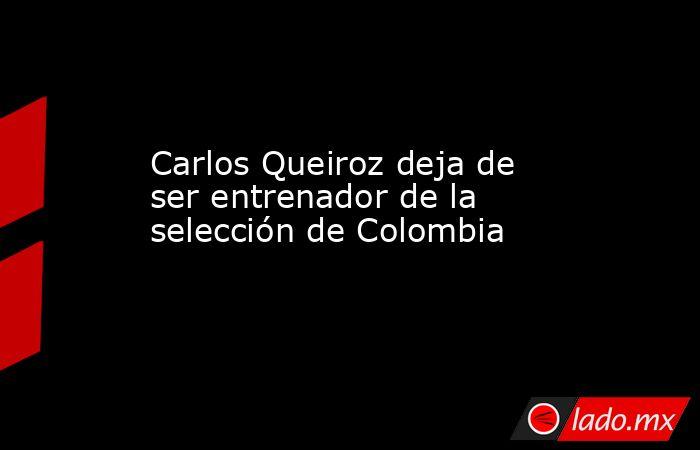 Carlos Queiroz deja de ser entrenador de la selección de Colombia. Noticias en tiempo real