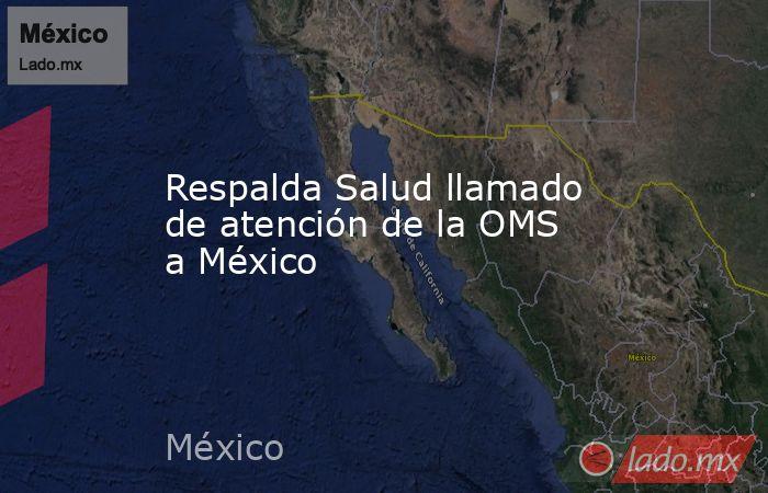 Respalda Salud llamado de atención de la OMS a México. Noticias en tiempo real