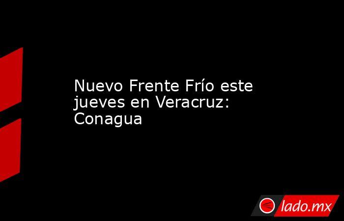 Nuevo Frente Frío este jueves en Veracruz: Conagua. Noticias en tiempo real
