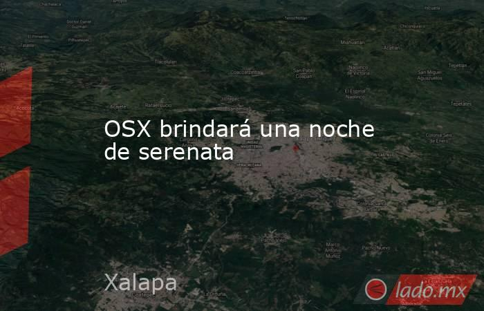 OSX brindará una noche de serenata. Noticias en tiempo real