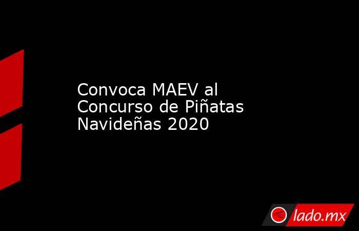 Convoca MAEV al Concurso de Piñatas Navideñas 2020. Noticias en tiempo real