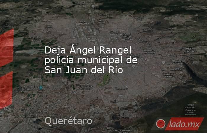 Deja Ángel Rangel policía municipal de San Juan del Río. Noticias en tiempo real
