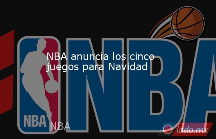 NBA anuncia los cinco juegos para Navidad. Noticias en tiempo real